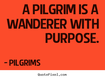 Pilgrims picture quotes - A pilgrim is a wanderer with purpose. - Inspirational quotes