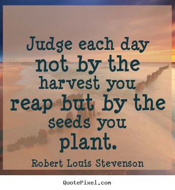 Robert Louis Stevenson picture quotes - Judge each day not by the harvest you reap but.. - Inspirational quote