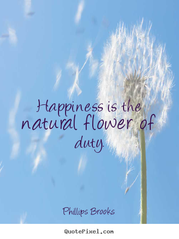 Create your own picture quotes about inspirational - Happiness is the natural flower of duty.