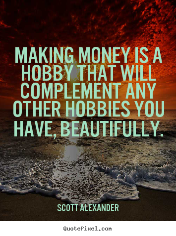 Making money is a hobby that will complement any.. Scott Alexander good inspirational quote