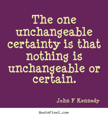 Quote About Inspirational The One Unchangeable Certainty