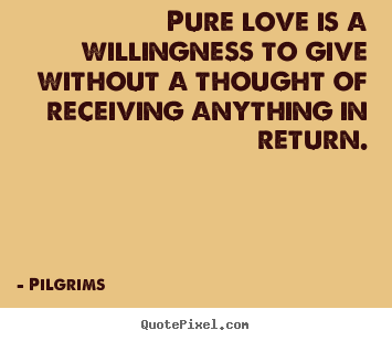Diy photo quotes about inspirational - Pure love is a willingness to give without a..