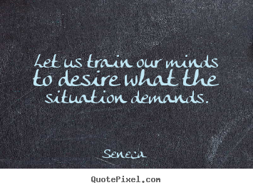 Inspirational quote - Let us train our minds to desire what the situation demands.