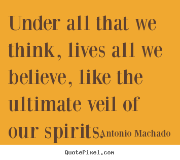 Antonio Machado picture quotes - Under all that we think, lives all we believe,.. - Inspirational quotes