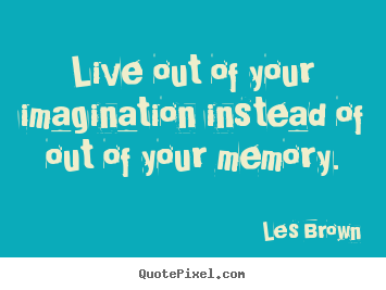 Quote about inspirational - Live out of your imagination instead of out of..