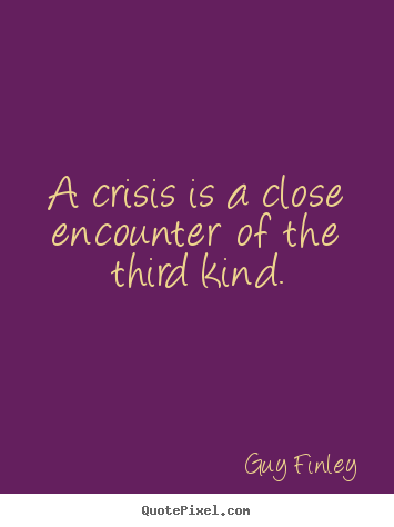 Quotes about inspirational - A crisis is a close encounter of the third kind.