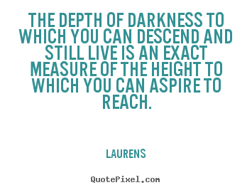 The depth of darkness to which you can descend and still.. Laurens great inspirational quote