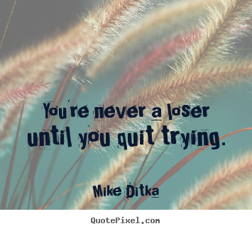 Mike Ditka picture quotes - You're never a loser until you quit trying. - Inspirational quote