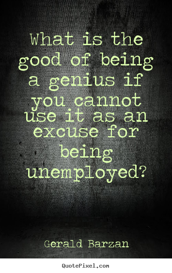 Gerald Barzan image quote - What is the good of being a genius if you cannot.. - Inspirational quotes