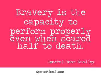 Bravery is the capacity to perform properly even when scared half to death. General Omar Bradley famous inspirational quote