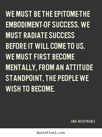 Inspirational quote - We must be the epitome-the embodiment-of success. we..