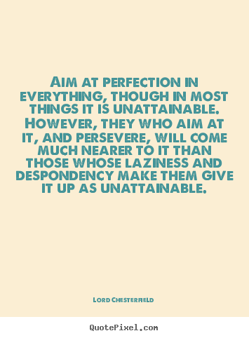 Aim at perfection in everything, though in most things it is unattainable... Lord Chesterfield great inspirational quotes