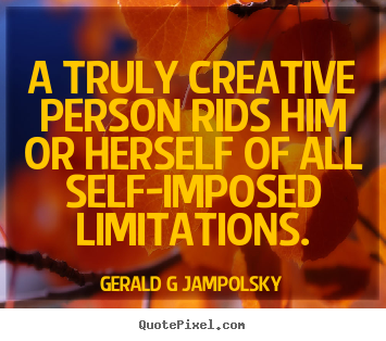 Gerald G Jampolsky picture quotes - A truly creative person rids him or herself of all self-imposed.. - Inspirational quotes