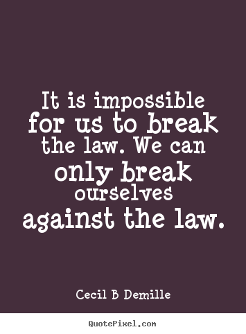 It is impossible for us to break the law... Cecil B Demille  inspirational quotes