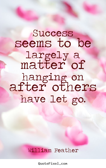 Success seems to be largely a matter of hanging on after.. William Feather great inspirational quote