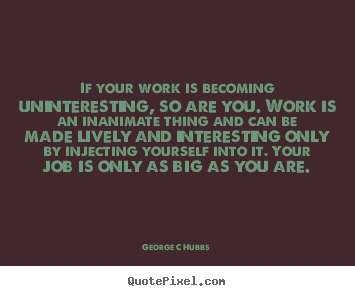 Quotes about inspirational - If your work is becoming uninteresting, so are you...