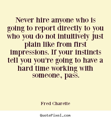 Quotes about inspirational - Never hire anyone who is going to report..