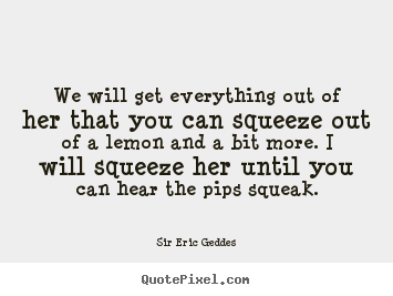 We will get everything out of her that you can.. Sir Eric Geddes greatest inspirational quote