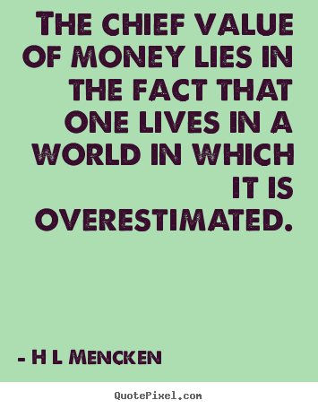 The chief value of money lies in the fact.. H L Mencken best inspirational quotes