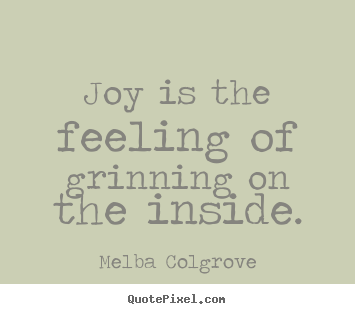 Joy is the feeling of grinning on the inside. Melba Colgrove  inspirational quote