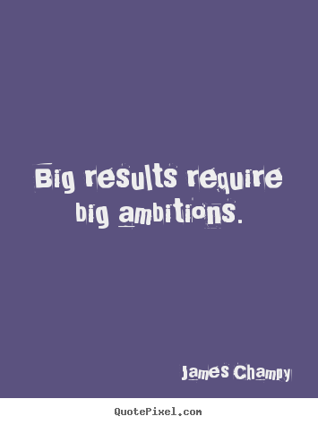 Inspirational quotes - Big results require big ambitions.