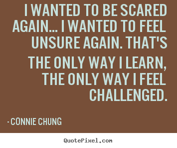 Connie Chung image quotes - I wanted to be scared again... i wanted to feel unsure again... - Inspirational sayings