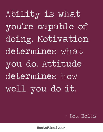 Inspirational quotes - Ability is what you're capable of doing. motivation..