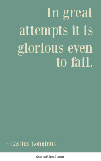 Inspirational quotes - In great attempts it is glorious even to fail.