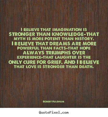 Robert Fulghum picture sayings - I believe that imagination is stronger than knowledge-that.. - Inspirational quote