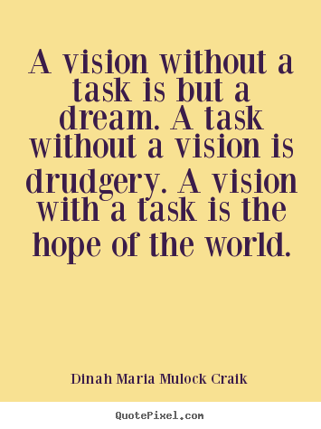 A vision without a task is but a dream. a task without a vision is.. Dinah Maria Mulock Craik best inspirational quotes