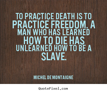 Quotes about inspirational - To practice death is to practice freedom. a man who has learned..
