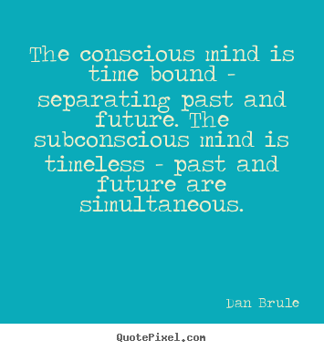 Quotes about inspirational - The conscious mind is time bound - separating past and future...