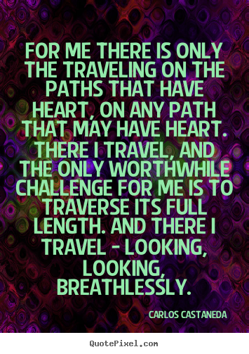 Carlos Castaneda picture sayings - For me there is only the traveling on the paths that have heart, on any.. - Inspirational quotes