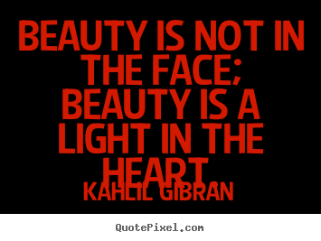 Beauty is not in the face; beauty is a light in the heart. Kahlil Gibran greatest inspirational quotes