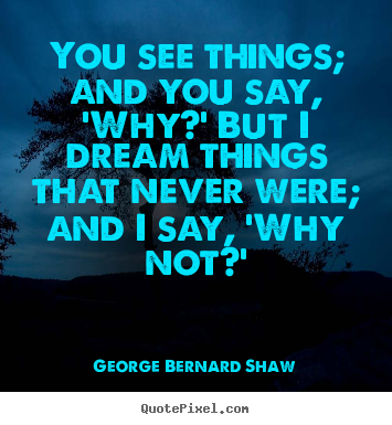 George Bernard Shaw picture quotes - You see things; and you say, 'why?' but i dream things that.. - Inspirational quotes