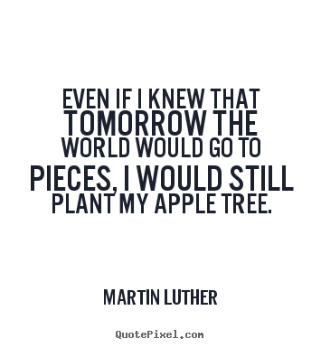 Even if i knew that tomorrow the world would go to pieces, i would still.. Martin Luther good inspirational quotes