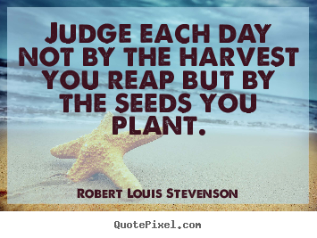 Design your own image quotes about inspirational - Judge each day not by the harvest you reap but..