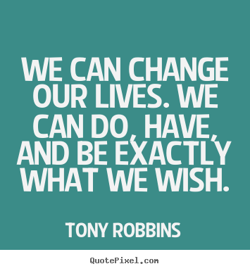 Inspirational quotes - We can change our lives. we can do, have, and be exactly..