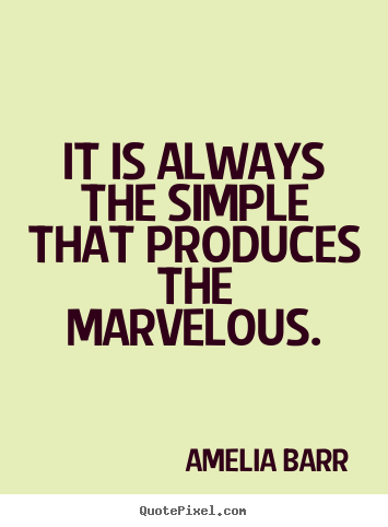 It is always the simple that produces the marvelous. Amelia Barr popular inspirational quotes