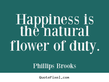 Inspirational sayings - Happiness is the natural flower of duty.