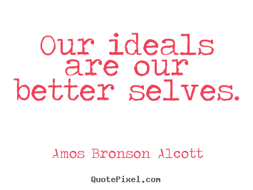 Our ideals are our better selves. Amos Bronson Alcott popular inspirational quotes