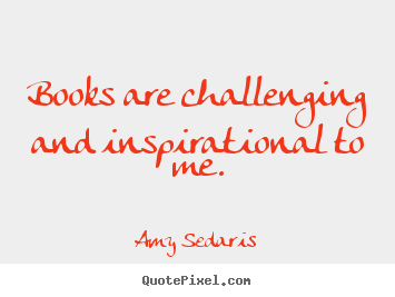 Amy Sedaris photo quotes - Books are challenging and inspirational to me. - Inspirational quotes