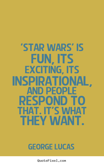 George Lucas poster quotes - 'star wars' is fun, its exciting, its inspirational,.. - Inspirational quote