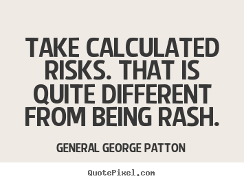 Quote about inspirational - Take calculated risks. that is quite different..