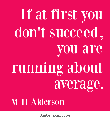 Quotes about inspirational - If at first you don't succeed, you are running about average.