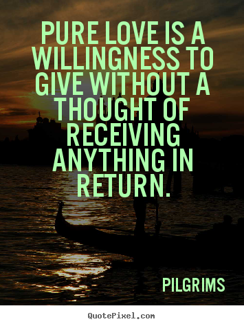 Pure love is a willingness to give without a.. Pilgrims good inspirational quotes