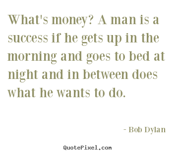 Bob Dylan picture quotes - What's money? a man is a success if he gets up in the morning and goes.. - Inspirational quote