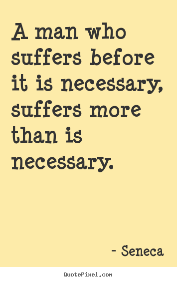 Inspirational quote - A man who suffers before it is necessary, suffers more than is..