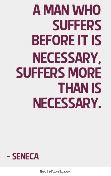 Seneca picture quotes - A man who suffers before it is necessary, suffers more than is necessary. - Inspirational quote
