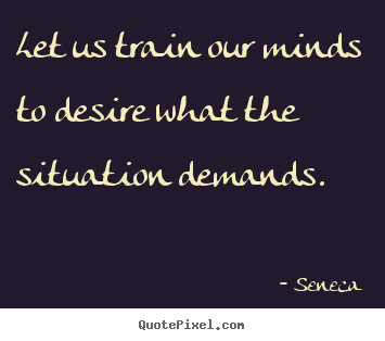 Create custom picture quotes about inspirational - Let us train our minds to desire what the situation..